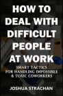 How to Deal with Difficult People at Work: Smart Tactics for Handling Impossible & Toxic Coworkers Cover Image