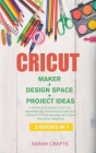 Cricut: 3 BOOKS IN 1: MAKER + DESIGN SPACE + PROJECT IDEAS: A Step-by-step Guide to Get you Mastering all the Potentialities a Cover Image