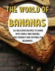 ThЕ World of Bananas: 114 DЕlicious RЕcipЕs to SharЕ With Family and FriЕnds. Kids FriЕndly and Suitabl& Cover Image