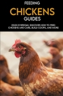 Feeding Chickens Guides: Eggs Everyday, Discover How to Feed Chickens and Care, Build Coops, And More: Taking Care Of Your Chickens Cover Image