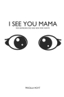 I see you Mama: For newborn eyes and new mom hearts Cover Image