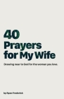 40 Prayers for My Wife: Drawing Near to God for the Woman You Love Cover Image