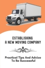 Establishing A New Moving Company: Practical Tips And Advice To Be Successful: Guide On How To Start A Moving Company Cover Image