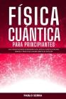 Física Cuántica Para Principiantes: Los conceptos más interesantes de la Física Cuántica hechos simples y prácticos - Sin matemáticas difíciles Cover Image