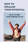 How To Unleash Your Potential: Keys To Find Your Purpose In Life: Unleash Your Full Potential Tips Cover Image