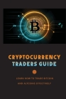Cryptocurrency Traders Guide: Learn How To Trade Bitcoin And Altcoins Effectively: Cryptocurrency Trading And Investing Cover Image