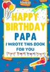 Happy Birthday Papa - I Wrote This Book For You: The Perfect Birthday Gift For Kids to Create Their Very Own Book For Papa Cover Image