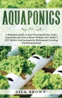 Aquaponics: A Beginners guide to Start Growing Herbs, Fruits, Vegetables and Fish at Home Without Soil. Build A DIY Perfect and In Cover Image