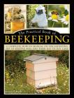 The Practical Book of Beekeeping: A Complete How-To Manual on the Satisfying Art of Keeping Bees and Their Day to Day Care Cover Image