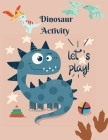 Dinosaur Activity let's play!: Book for Kids Ages 4-8 A Fun Kid Workbook Game For Learning, Coloring, Dot To Dot, Mazes, Word Search, Color by number Cover Image
