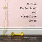 Murder, Motherhood, and Miraculous Grace Lib/E: A True Story Cover Image