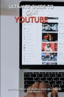 Ultimate Guide To Your YouTube: How To Start A Successful YouTube Channel For-Profits: Small Business Books Cover Image