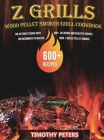 Z Grills Wood Pellet Smoker & Grill Cookbook: The Ultimate Guide With 600+ Delicious and Healthy Recipes for Beginners to Master Your Z Grills Pellet Cover Image