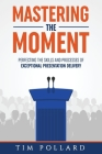 Mastering the Moment: Perfecting the Skills and Processes of Exceptional Presentation Delivery Cover Image