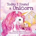 Today I Found a Unicorn: A magical children's story about friendship and the power of imagination Cover Image