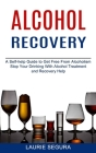 Alcohol Recovery: A Self-help Guide to Get Free From Alcoholism (Stop Your Drinking With Alcohol Treatment and Recovery Help) Cover Image