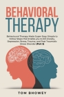 Behavioral Therapy: Behavioural Therapy Made Super Easy; Simple to Follow Steps that Enable you to Kill Anxiety, Depression, Stress, Traum Cover Image
