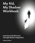 My Kid, My Shadow Workbook: Conscious Self-discovery Through Shadow Integration Cover Image