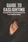 Guide To Gaslighting: Essential Step Toward Breaking Free From Emotional Abuse: Effects Of Psychological Abuse Cover Image