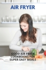 Air Fryer: Good Air Fryer Cookbooks For Super Easy Meals: Kalorik Maxx Air Fryer Oven Cover Image