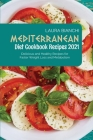 Mediterranean Diet Cookbook Recipes 2021: Delicious and Healthy Recipes for Faster Weight Loss and Metabolism Cover Image