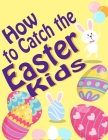 How to Catch the Easter Kids: A Cute and Funny Picture Book For Kids and Adults, Perfect Easter Basket Gift for Boys and Girls l All Ages l Cover Image