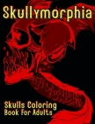 Skullymorphia Skulls Coloring Book For Adults: Dark Fantasy Morphing Skull Colouring Pages Cover Image