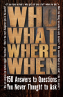 Who What Where When: 150 Answers to Questions You Never Thought to Ask Cover Image