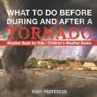 What To Do Before, During and After a Tornado - Weather Book for Kids - Children's Weather Books Cover Image