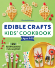 Edible Crafts Kids' Cookbook Ages 4-8: 25 Fun Projects to Make and Eat! Cover Image