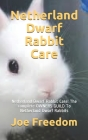 Netherland Dwarf Rabbit Care: Netherland Dwarf Rabbit Care: The complete OWNERS GUILD To Netherland Dwarf Rabbits Cover Image