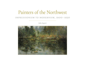 Painters of the Northwest, Volume 32: Impressionism to Modernism, 1900-1930 Cover Image