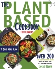 The Plant Based Cookbook for Beginners: Over 200 Fast And Easy Everyday Recipes for Busy and Creative People on a Totally Plant Based Diet. 31 Days Me Cover Image