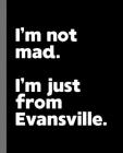 I'm not mad. I'm just from Evansville.: A Fun Composition Book for a Native Evansville, Indiana IN Resident and Sports Fan Cover Image
