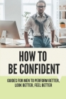 How To Be Confident: Guides For Men To Perform Better, Look Better, Feel Better: Male Mental Health Help Cover Image