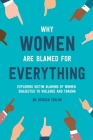 Why Women Are Blamed For Everything: Exploring the Victim Blaming of Women Subjected to Violence and Trauma Cover Image