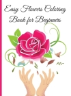 Easy Flowers Coloring Book for Beginners: An Adult Coloring Book with Flower Collection, Stress Relieving Flower Designs for Relaxation. Simple and Be Cover Image