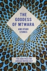 The Goddess of Mtwara and Other Stories: The Caine Prize for African Writing 2017 Cover Image