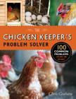 The Chicken Keeper's Problem Solver: 100 Common Problems Explored and Explained Cover Image