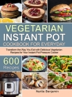 Vegetarian Instant Pot for Everyday: Transform the Way You Eat with 600 Delicious Vegetarian Recipes for Your Instant Pot Pressure Cooker Cover Image