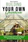 Building You Own Greenhouse: A Complete Beginner's Guide on How to Grow your Garden with Hydroponic Systems and Produce Your Healthy Vegetables at Cover Image