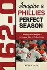 162-0: Imagine a Phillies Perfect Season: A Game-by-Game Anaylsis of the Greatest Wins in Phillies History (162-0: Imagine...) Cover Image