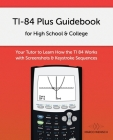 TI-84 Plus Guidebook for High School & College: Your Tutor to Learn How The TI 84 works with Screenshots & Keystroke Sequences Cover Image
