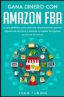 Gana Dinero con Amazon Fba: La Guía Definitiva Para Lanzar una Etiqueta Privada, Generar Ingresos De Seis Cifras Y Construir Tu Imperio De Ingreso Cover Image