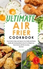 Ultimate Air Fryer Cookbook: Easy Guide to Enjoy and Improve Your Family and Friends Health with Amazing Meals to Boost Your Weight Loss. Quick Rec Cover Image