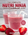 The Complete Nutri Ninja Cookbook: Fresh and Foolproof Ninja Recipes to Supercharge Your Health. (Smoothies, Soups and More) Cover Image