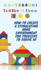 Montessori Toddler at Home: How to Create a Stimulating Home Environment for Toddlers to Thrive in Cover Image