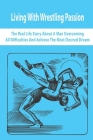Living With Wrestling Passion: The Real-Life Story About A Man Overcoming All Difficulties And Achieve The Most Desired Dream: Wrestler Biographies Cover Image