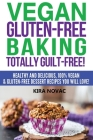 Vegan Gluten-Free Baking: Totally Guilt-Free!: Healthy and Delicious, 100% Vegan and Gluten-Free Dessert Recipes You Will Love Cover Image
