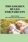 The Golden Rules For Parents: How To Heal For A Mother And Daughter's: How To Overcome Anxiety For The Child Cover Image